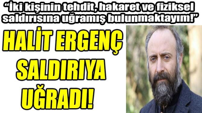 HALİT ERGENÇ TRAFİKTE SALDIRIYA UĞRADI!