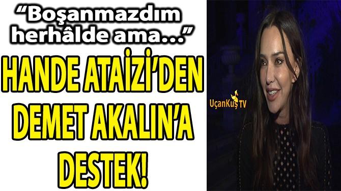 HANDE ATAİZİ'DEN DEMET AKALIN'A DESTEK!
