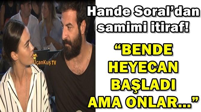 HANDE SORAL'DAN SAMİMİ İTİRAF!