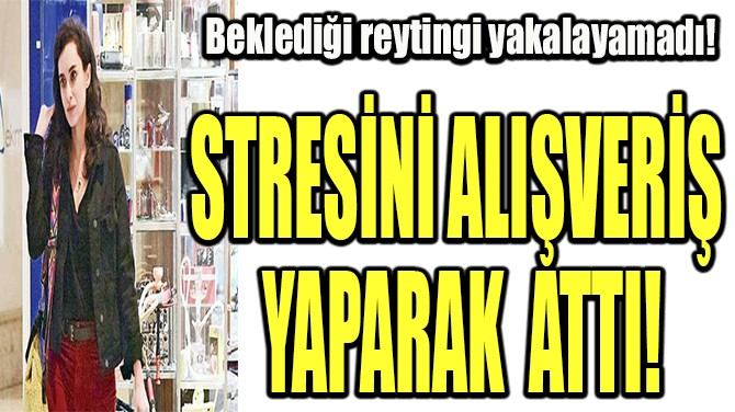 STRESİNİ ALIŞVERİŞ YAPARAK ATTI!