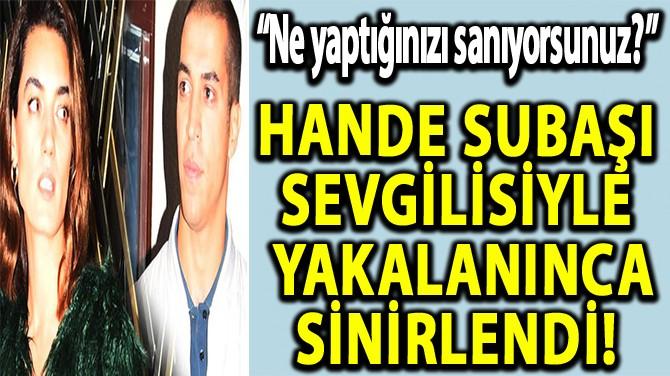 HANDE SUBAŞI SEVGİLİSİYLE YAKALANINCA SİNİRLENDİ!