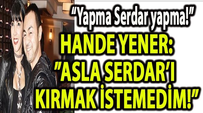 """HANDE YENER: """"ASLA SERDAR'I KIRMAK İSTEMEDİM!"""""""