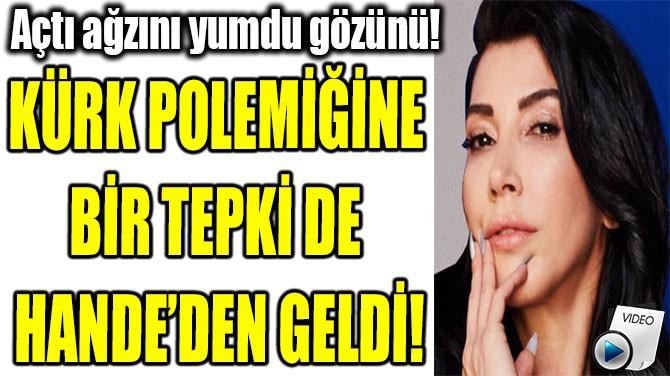 KÜRK POLEMİĞİNE BİR TEPKİ DE  HANDE YENER'DEN GELDİ!