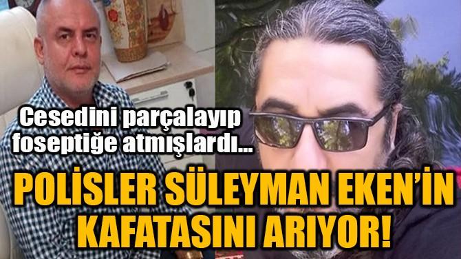 POLİSLER SÜLEYMAN EKEN'İN KAFATASINI ARIYOR!
