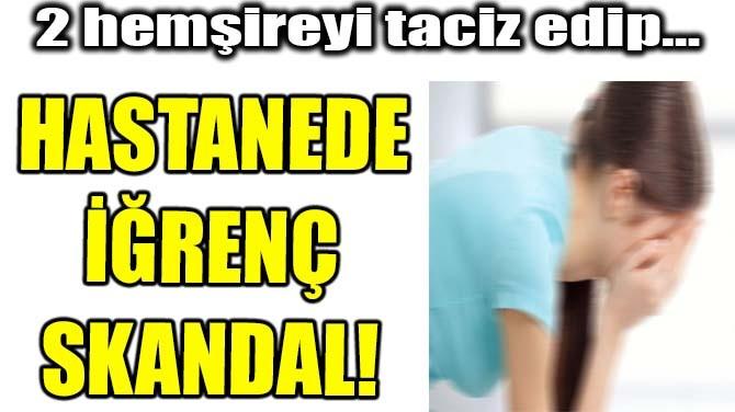 HASTANEDE İĞRENÇ SKANDAL!