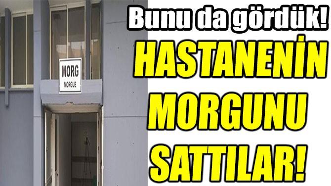 HASTANENİN  MORGUNU  SATTILAR!