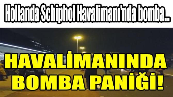 HOLLANDA SCHİPHOL HAVALİMANI'NDA BOMBA PANİĞİ!