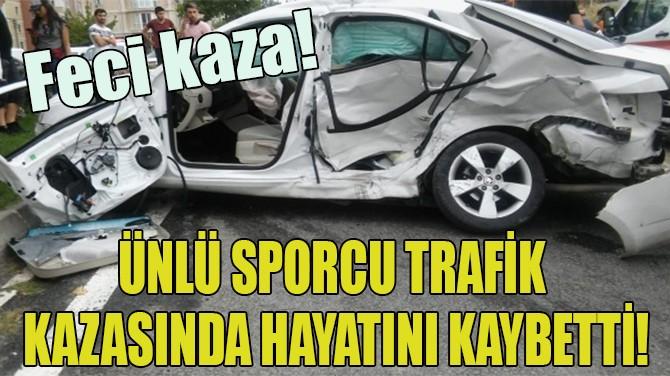 ÜNLÜ SPORCU TRAFİK KAZASINDA HAYATINI KAYBETTİ!