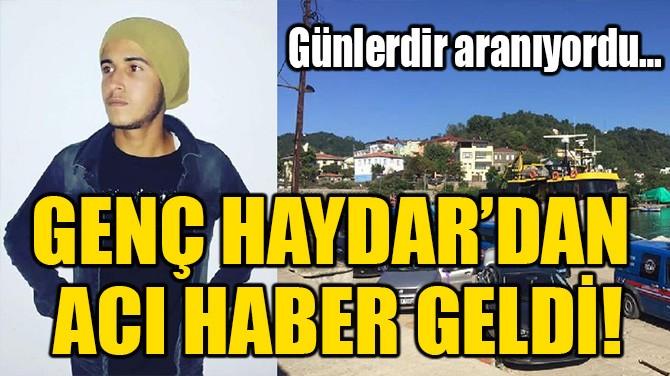 GENÇ HAYDAR'DAN ACI HABER GELDİ!