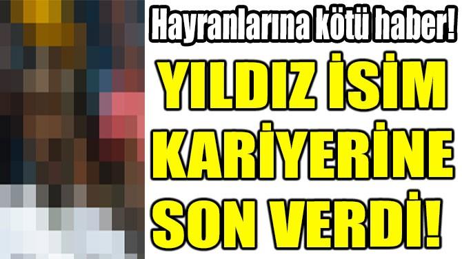 YILDIZ İSİM KARİYERİNE SON VERDİ!