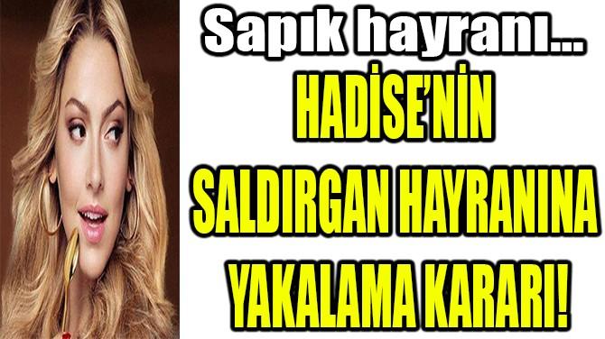 HADİSE'NİN  SALDIRGAN HAYRANINA  YAKALAMA KARARI!