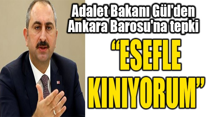 ADALET BAKANI GÜL'DEN  ANKARA BAROSU'NA TEPKİ
