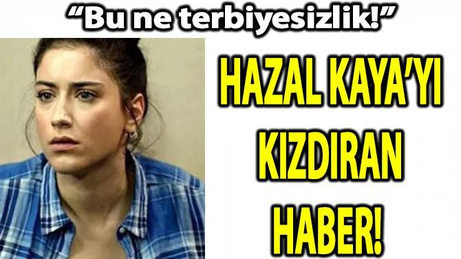 HAZAL KAYA'YI KIZDIRAN HABER!