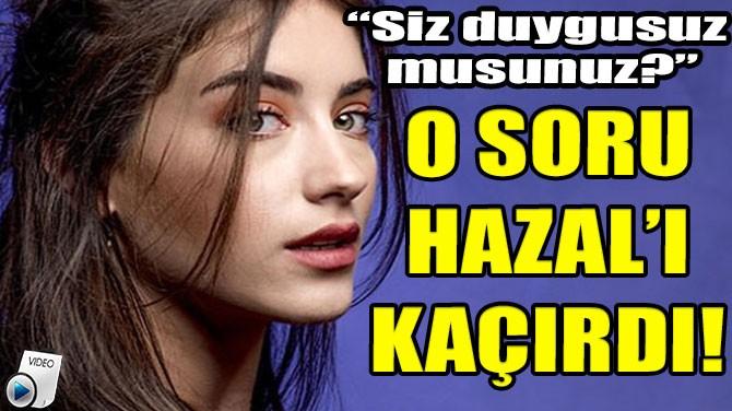 O SORU HAZAL'I KAÇIRDI!