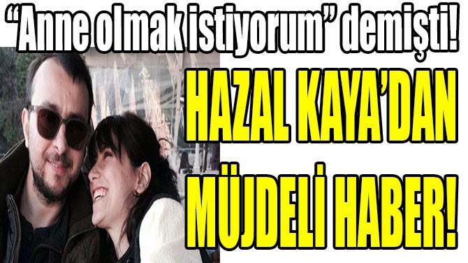 HAZAL KAYA'DAN MÜJDELİ HABER!