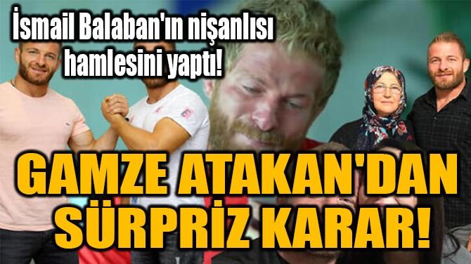 GAMZE ATAKAN'DAN  SÜRPRİZ KARAR!