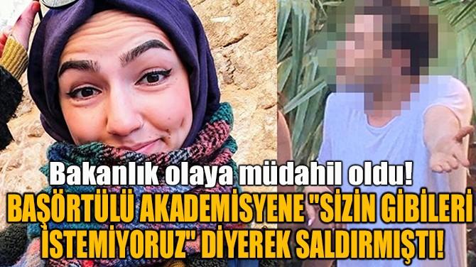 """BAŞÖRTÜLÜ AKADEMİSYENE """"SİZİ İSTEMİYORUZ"""" DİYEREK SALDIRMIŞTI"""