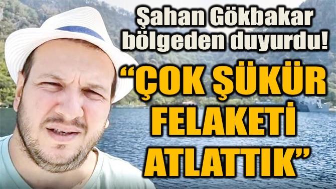 """""""ÇOK ŞÜKÜR FELAKETİ  ATLATTIK"""""""