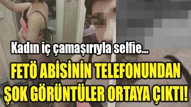 FETÖ ABİSİNİN TELEFONUNDAN ŞOK GÖRÜNTÜLER ORTAYA ÇIKTI!