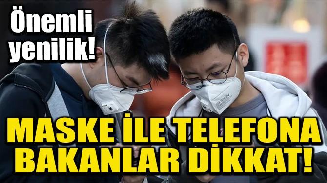 MASKE İLE TELEFONA BAKANLAR DİKKAT!