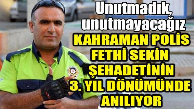 KAHRAMAN POLİS FETHİ SEKİN ŞEHADETİNİN 3. YIL DÖNÜMÜNDE ANILIYOR