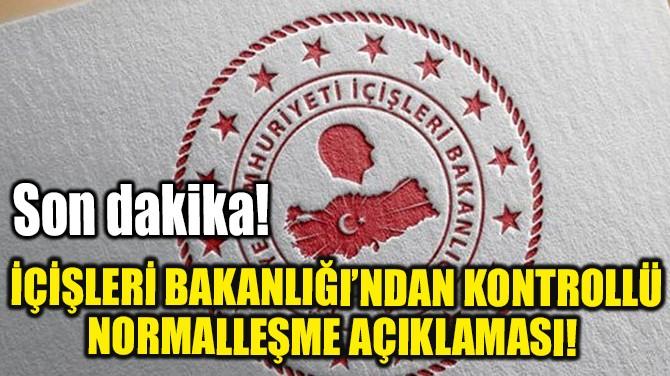 İÇİŞLERİ BAKANLIĞI'NDAN KONTROLLÜ NORMALLEŞME AÇIKLAMASI!