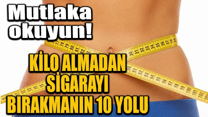 KİLO ALMADAN SİGARAYI BIRAKMANIN 10 YOLU