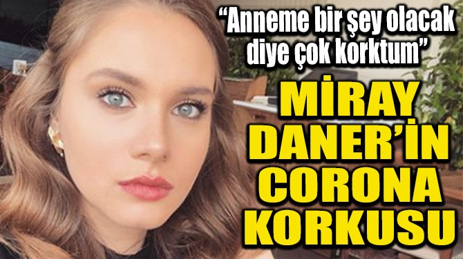 MİRAY DANER'İN CORONA KORKUSU