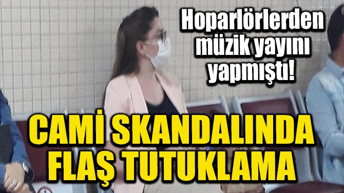 CAMİ SKANDALINDA FLAŞ TUTUKLAMA