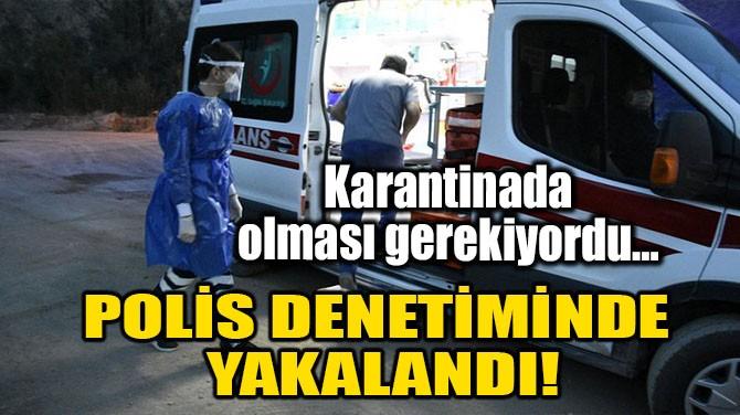 POLİS DENETİMİNDE YAKALANDI!