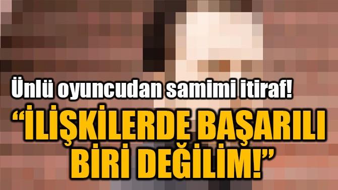 """""""İLİŞKİLERDE BAŞARILI  BİRİ DEĞİLİM!"""""""