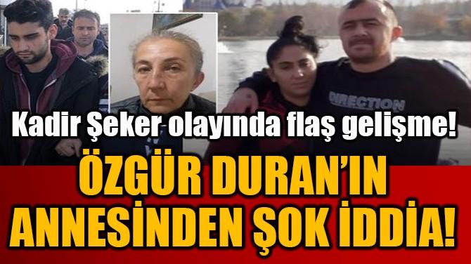 ÖZGÜR DURAN'IN  ANNESİNDEN ŞOK İDDİA!