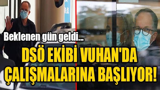 DSÖ EKİBİ VUHAN'DA  ÇALIŞMALARINA BAŞLIYOR!