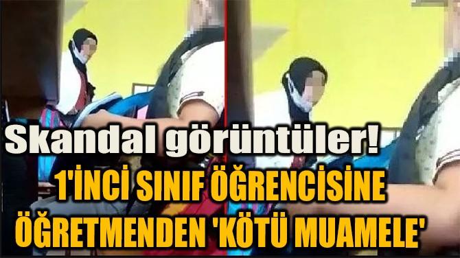 1'İNCİ SINIF ÖĞRENCİSİNE ÖĞRETMENDEN 'KÖTÜ MUAMELE'