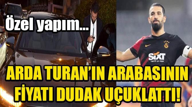 ARDA TURAN'IN ARABASININ FİYATI DUDAK UÇUKLATTI!