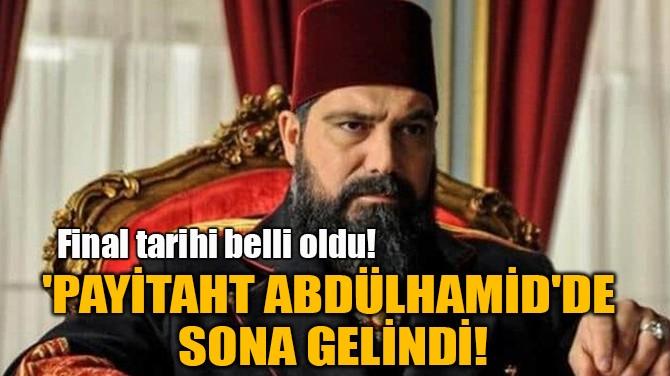 PAYİTAHT ABDÜLHAMİD'İN FİNAL YAPACAĞI TARİH BELLİ OLDU!