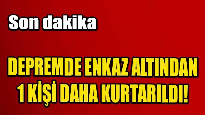 DEPREMDE ENKAZ ALTINDAN 1 KİŞİ DAHA KURTARILDI!