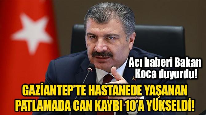 HASTANEDEKİ PATLAMADA CAN KAYBI 10'A YÜKSELDİ!