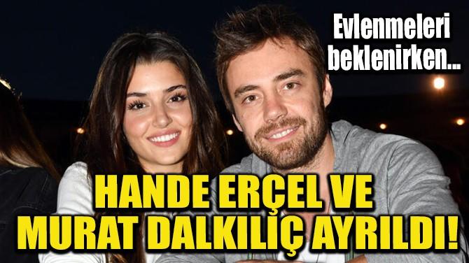 HANDE ERÇEL VE MURAT DALKILIÇ AYRILDI!