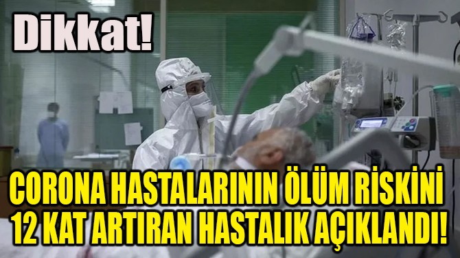 CORONA HASTALARININ ÖLÜM RİSKİNİ ARTIRAN HASTALIK AÇIKLANDI!