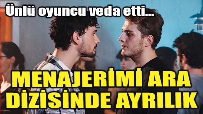 MENAJERİMİ ARA DİZİSİNDE AYRILIK!