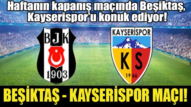 BEŞİKTAŞ - KAYSERİSPOR MAÇI!