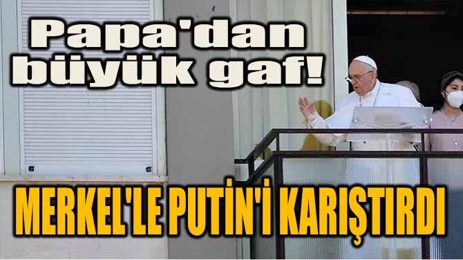 PAPA'DAN BÜYÜK GAF! MERKEL'LE PUTİN'İ KARIŞTIRDI