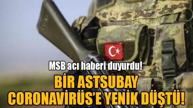 BİR ASTSUBAY CORONAVİRÜS'E YENİK DÜŞTÜ!