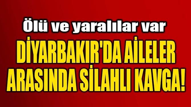 DİYARBAKIR'DA AİLELER  ARASINDA SİLAHLI KAVGA!