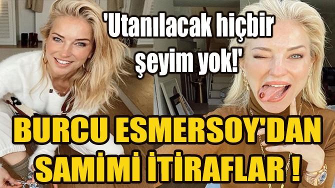 BURCU ESMERSOY'DAN SAMİMİ İTİRAFLAR !
