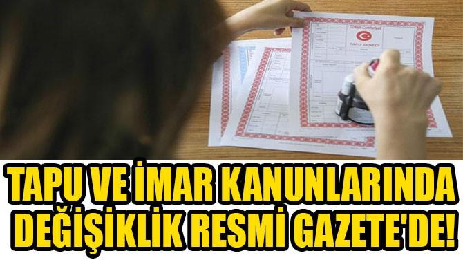 TAPU VE İMAR KANUNLARINDA  DEĞİŞİKLİK RESMİ GAZETE'DE!