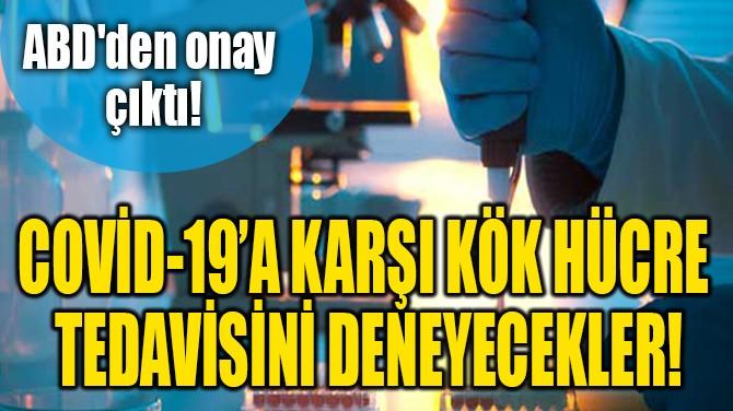 COVİD-19'A KARŞI KÖK  HÜCRE TEDAVİSİNİ DENEYECEKLER!