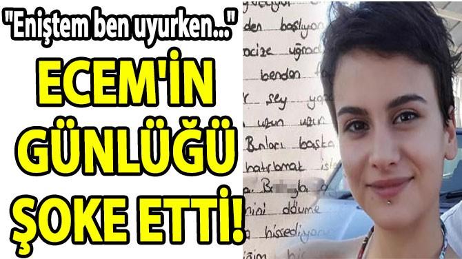 """ECEM'İN GÜNLÜĞÜ ŞOKE ETTİ! """"ENİŞTEM BEN UYURKEN..."""""""