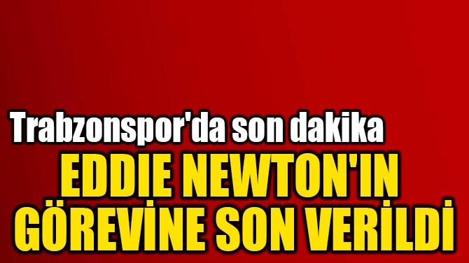 EDDIE NEWTON'IN  GÖREVİNE SON VERİLDİ